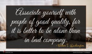 Booker T. Washington quote : Associate yourself with people ...