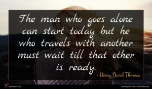Henry David Thoreau quote : The man who goes ...