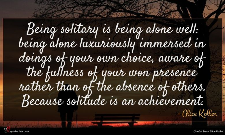 Being solitary is being alone well: being alone luxuriously immersed in doings of your own choice, aware of the fullness of your won presence rather than of the absence of others. Because solitude is an achievement.