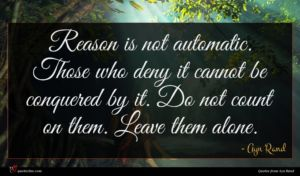 Ayn Rand quote : Reason is not automatic ...