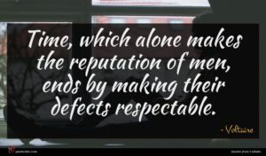 Voltaire quote : Time which alone makes ...