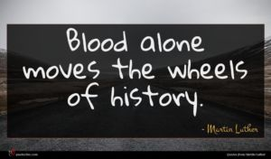 Martin Luther quote : Blood alone moves the ...