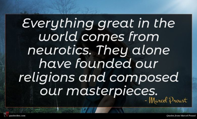 Everything great in the world comes from neurotics. They alone have founded our religions and composed our masterpieces.