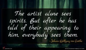Johann Wolfgang von Goethe quote : The artist alone sees ...