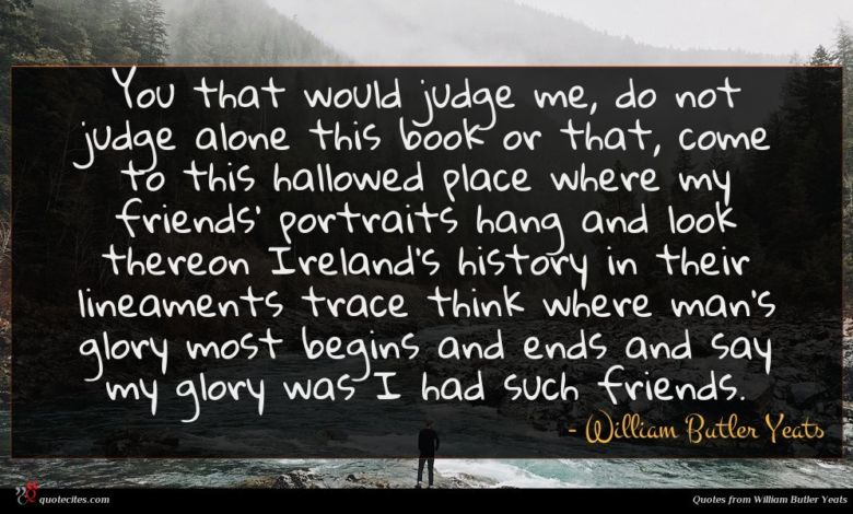 You that would judge me, do not judge alone this book or that, come to this hallowed place where my friends' portraits hang and look thereon Ireland's history in their lineaments trace think where man's glory most begins and ends and say my glory was I had such friends.