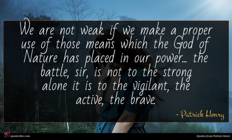 We are not weak if we make a proper use of those means which the God of Nature has placed in our power... the battle, sir, is not to the strong alone it is to the vigilant, the active, the brave.