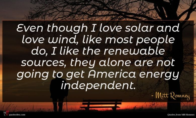 Even though I love solar and love wind, like most people do, I like the renewable sources, they alone are not going to get America energy independent.