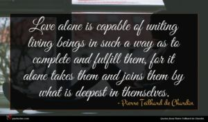 Pierre Teilhard de Chardin quote : Love alone is capable ...