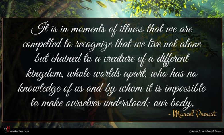 It is in moments of illness that we are compelled to recognize that we live not alone but chained to a creature of a different kingdom, whole worlds apart, who has no knowledge of us and by whom it is impossible to make ourselves understood: our body.