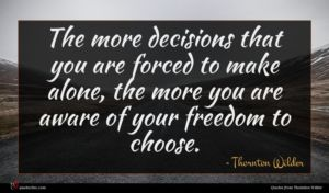 Thornton Wilder quote : The more decisions that ...
