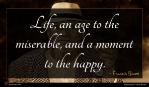 Francis Bacon quote : Life an age to ...