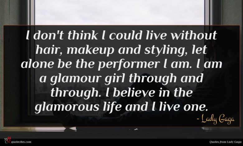 I don't think I could live without hair, makeup and styling, let alone be the performer I am. I am a glamour girl through and through. I believe in the glamorous life and I live one.