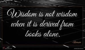Horace quote : Wisdom is not wisdom ...