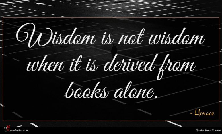 Wisdom is not wisdom when it is derived from books alone.