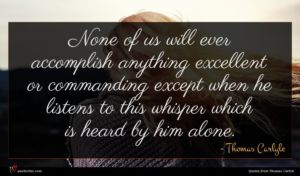 Thomas Carlyle quote : None of us will ...