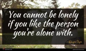 Wayne Dyer quote : You cannot be lonely ...