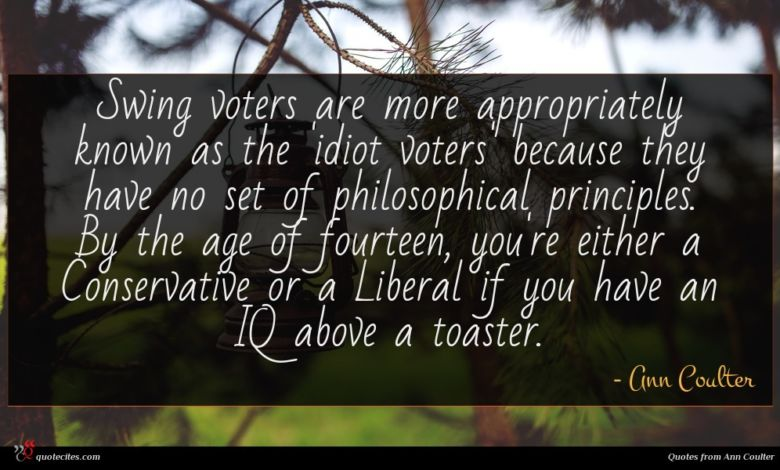 Swing voters are more appropriately known as the 'idiot voters' because they have no set of philosophical principles. By the age of fourteen, you're either a Conservative or a Liberal if you have an IQ above a toaster.