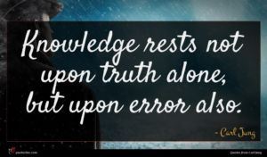 Carl Jung quote : Knowledge rests not upon ...