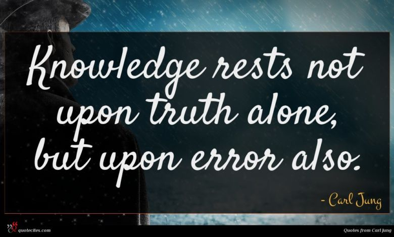 Knowledge rests not upon truth alone, but upon error also.