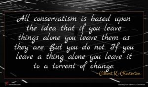 Gilbert K. Chesterton quote : All conservatism is based ...
