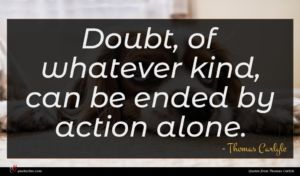 Thomas Carlyle quote : Doubt of whatever kind ...