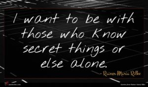 Rainer Maria Rilke quote : I want to be ...