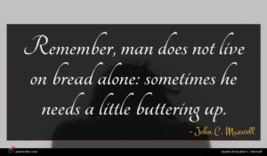 John C. Maxwell quote : Remember man does not ...