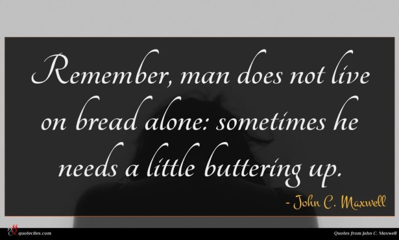 Remember, man does not live on bread alone: sometimes he needs a little buttering up.