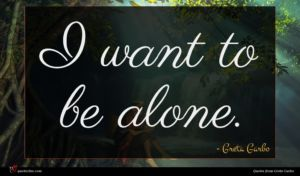 Greta Garbo quote : I want to be ...