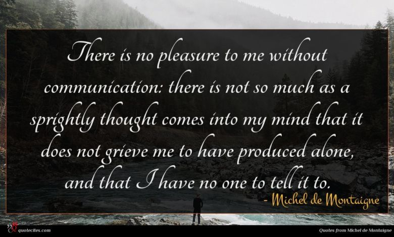 There is no pleasure to me without communication: there is not so much as a sprightly thought comes into my mind that it does not grieve me to have produced alone, and that I have no one to tell it to.