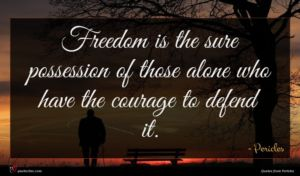 Pericles quote : Freedom is the sure ...
