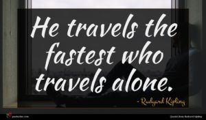 Rudyard Kipling quote : He travels the fastest ...