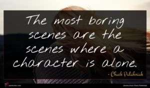 Chuck Palahniuk quote : The most boring scenes ...