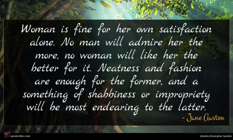 Woman is fine for her own satisfaction alone. No man will admire her the more, no woman will like her the better for it. Neatness and fashion are enough for the former, and a something of shabbiness or impropriety will be most endearing to the latter.