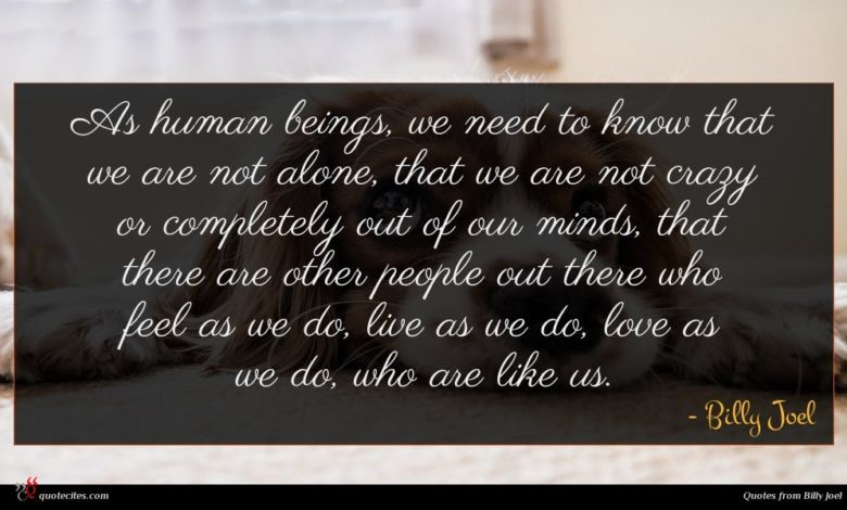 As human beings, we need to know that we are not alone, that we are not crazy or completely out of our minds, that there are other people out there who feel as we do, live as we do, love as we do, who are like us.