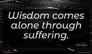 Aeschylus quote : Wisdom comes alone through ...