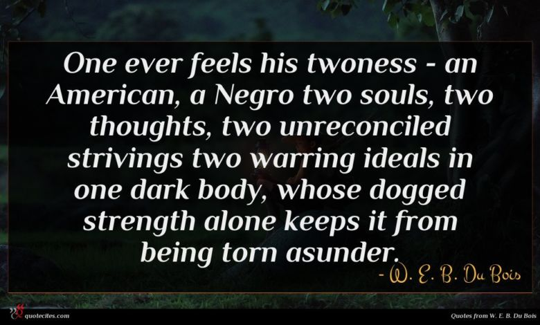 One ever feels his twoness - an American, a Negro two souls, two thoughts, two unreconciled strivings two warring ideals in one dark body, whose dogged strength alone keeps it from being torn asunder.