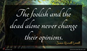 James Russell Lowell quote : The foolish and the ...