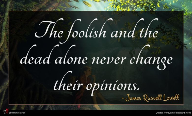 The foolish and the dead alone never change their opinions.