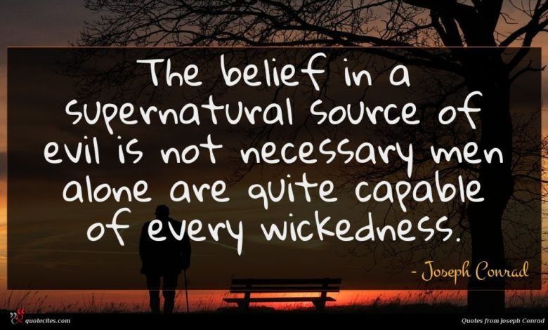 The belief in a supernatural source of evil is not necessary men alone are quite capable of every wickedness.