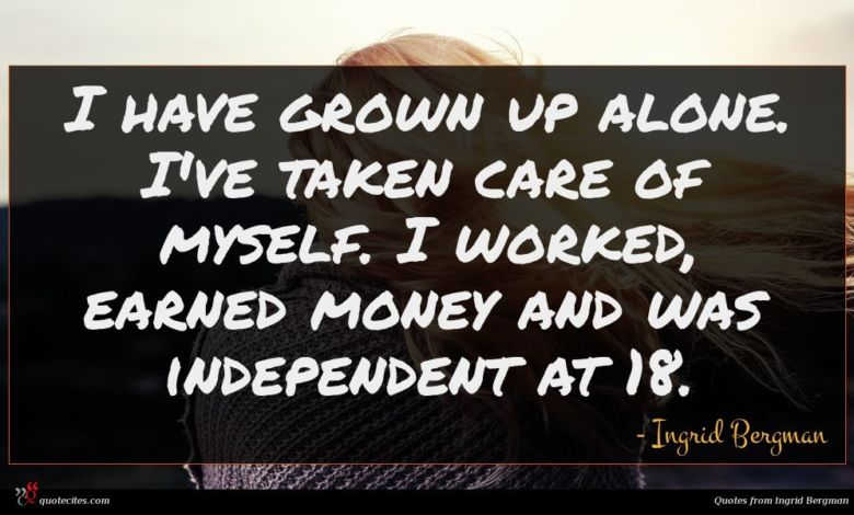 I have grown up alone. I've taken care of myself. I worked, earned money and was independent at 18.