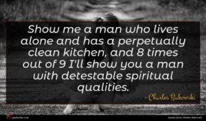 Charles Bukowski quote : Show me a man ...