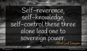 Alfred Lord Tennyson quote : Self-reverence self-knowledge self-control these ...