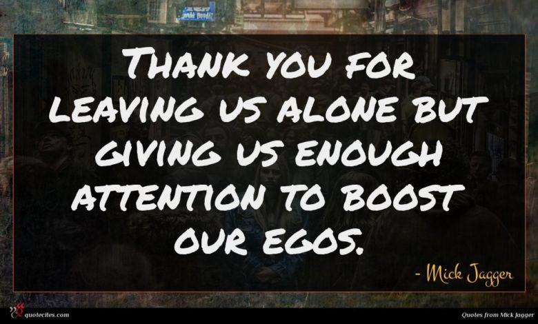 Thank you for leaving us alone but giving us enough attention to boost our egos.