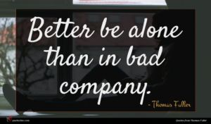 Thomas Fuller quote : Better be alone than ...