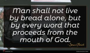 Jesus Christ quote : Man shall not live ...