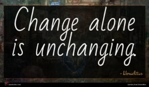 Heraclitus quote : Change alone is unchanging ...