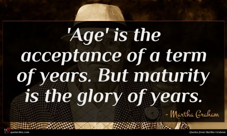 'Age' is the acceptance of a term of years. But maturity is the glory of years.