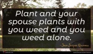 Jean-Jacques Rousseau quote : Plant and your spouse ...