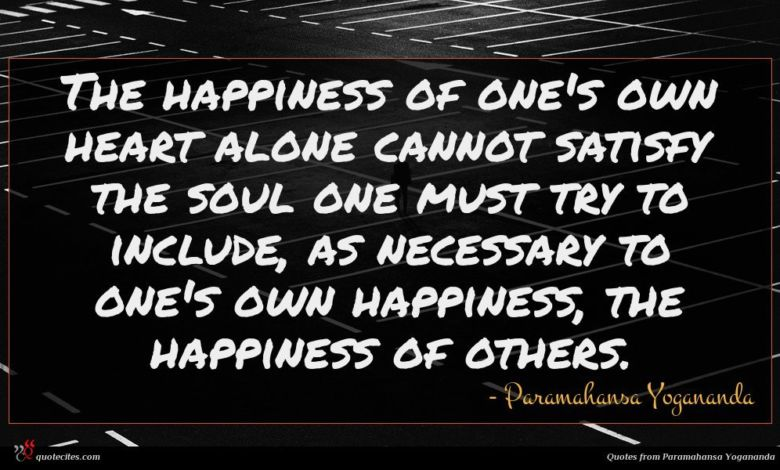 The happiness of one's own heart alone cannot satisfy the soul one must try to include, as necessary to one's own happiness, the happiness of others.